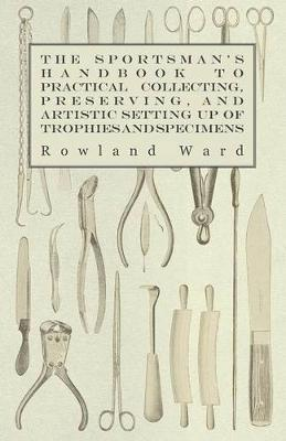 The Sportsman's Handbook To Practical Collecting, Preserving, And Artistic Setting Up Of Trophies And Specimens To Which Is Added A Synoptical Guide To The Hunting Grounds Of The World