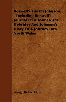 Boswell's Life Of Johnson - Including Boswell's Journal Of A Tour To The Hebrides And Johnson's Diary Of A Journey Into North Wales