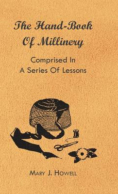 The Hand-Book Of Millinery - Comprised In A Series Of Lessons For The Formation Of Bonnets, Capotes, Turbans, Caps, Bows, Etc - To Which Is Appended A Treatise On Taste, And The Blending Of Colours - Also An Essay On Corset Making