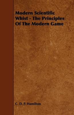 Modern Scientific Whist - The Principles Of The Modern Game