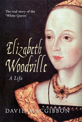 Elizabeth Woodville - A Life: The Real Story of the 'White Queen'