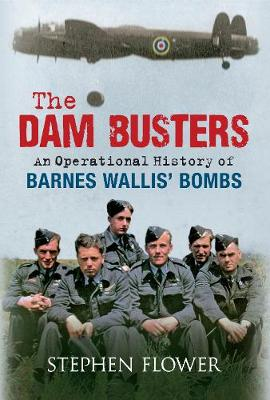 The Dam Busters: An Operational History of Barnes Wallis' Bombs