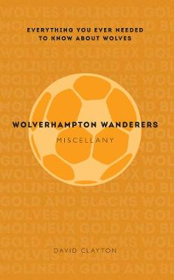 Wolverhampton Wanderers Miscellany: Everything you ever needed to know about Wolves
