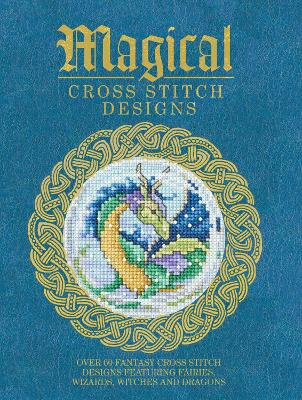 Magical Cross Stitch Designs: Over 60 Fantasy Cross Stitch Designs Featuring Unicorns, Dragons, Witches and Wizards