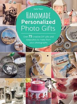 Handmade Personalized Photo Gifts: Over 74 Creative DIY Gifts and Keepsakes to Make from Your Photographs