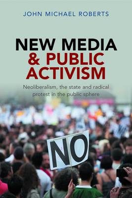 New Media and Public Activism: Neoliberalism, the State and Radical Protest in the Public Sphere