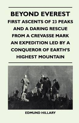 Beyond Everest - First Ascents of 23 Peaks and a Daring Rescue From a Crevasse Mark an Expedition Led by a Conqueror of Earth's Highest Mountain
