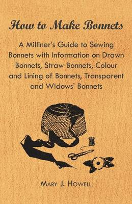 How to Make Bonnets - A Milliner's Guide to Sewing Bonnets with Information on Drawn Bonnets, Straw Bonnets, Colour and Lining of Bonnets, Transparent and Widows' Bonnets