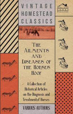 The Ailments and Diseases of the Horses Hoof - A Collection of Historical Articles on the Diagnosis and Treatment of Horses
