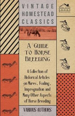 A Guide to Horse Breeding - A Collection of Historical Articles on Mares, Foaling, Impregnation and Many Other Aspects of Horse Breeding