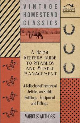 A Horse Keeper's Guide to Stables and Stable Management - A Collection of Historical Articles on Stable Buildings, Equipment and Fittings