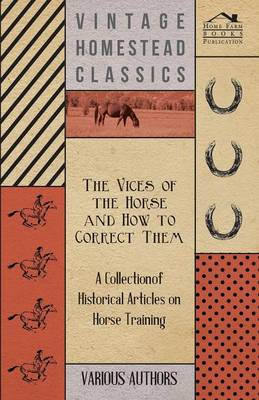 The Vices of the Horse and How to Correct Them - A Collection of Historical Articles on Horse Training