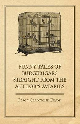 Funny Tales of Budgerigars Straight from the Author's Aviaries