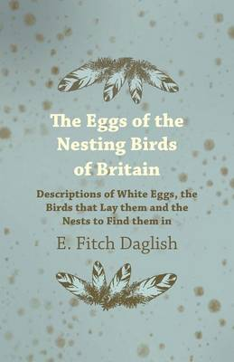 The Eggs of the Nesting Birds of Britain - Descriptions of White Eggs, the Birds That Lay Them and the Nests to Find Them in
