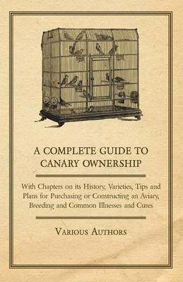 A Complete Guide to Canary Ownership - With Chapters on Its History, Varieties, Tips and Plans for Purchasing or Constructing an Aviary, Breeding and Common Illnesses and Cures