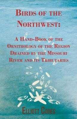 Birds of the Northwest: A Hand-Book of the Ornithology of the Region Drained by the Missouri River and Its Tributaries