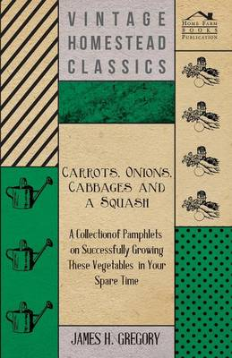 Carrots, Onions, Cabbages and a Squash - A Collection of Pamphlets on Successfully Growing These Vegetables in Your Spare Time