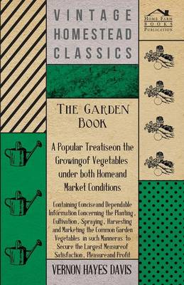 The Garden Book - A Popular Treatise on the Growing of Vegetables Under Both Home and Market Conditions - Containing Concise and Dependable Information Concerning the Planting, Cultivation, Spraying, Harvesting and Marketing the Common Garden Vegetables I