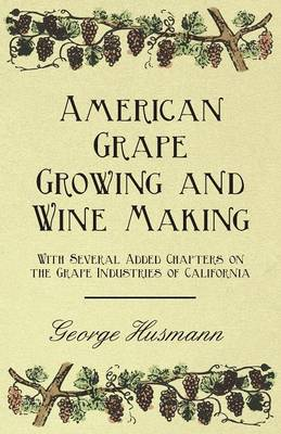 American Grape Growing and Wine Making - With Several Added Chapters on the Grape Industries of California