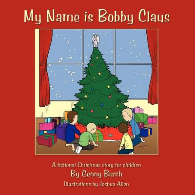 My Name is Bobby Claus: A Fictional Christmas Story for Children.