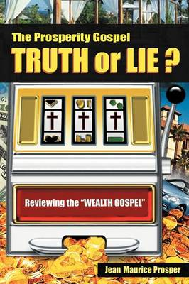 "The Prosperity Gospel: Truth or Lie ?: Reviewing the ""Wealth Gospel"""