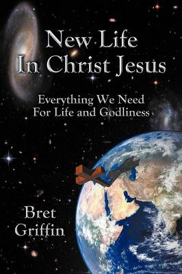 New Life in Christ Jesus: Everything We Need for Life and Godliness