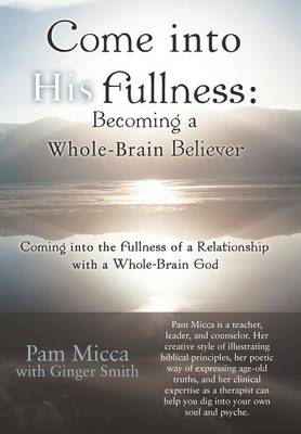 Come into His Fullness: Becoming a Whole-Brain Believer: Coming into the Fullness of a Relationship with a Whole-Brain God