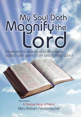 My Soul Doth Magnify the Lord: Inspirational Poems and Devotions, Salted with Gems from God's Holy Word