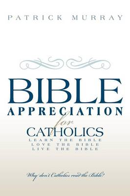Bible Appreciation for Catholics: Learn the Bible. Love the Bible. Live the Bible.