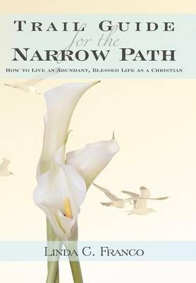 Trail Guide for the Narrow Path: How to Live an Abundant, Blessed Life as a Christian