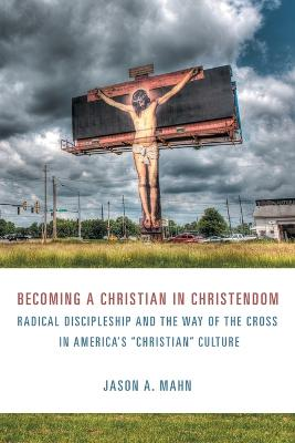 Becoming a Christian in Christendom: Radical Discipleship and the Way of the Cross in America's Christian Culture