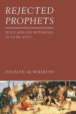 Rejected Prophets: Jesus and His Witnesses in Luke-Acts