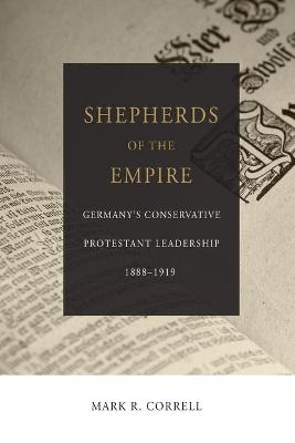 Shepherds of the Empire: Germany's Conservative Protestant leadership- 1888-1919