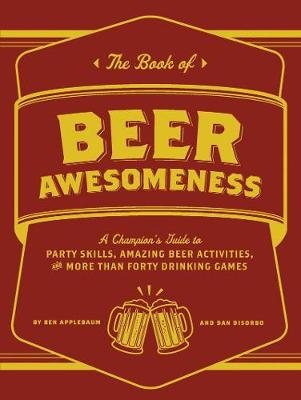 Book of Beer Awesomeness: A Champion's Guide to Party Skills, Amazing Beer Activities, and More Than Forty Drinking Games