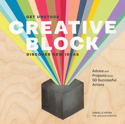 Creative Block: Get Unstuck, Discover New Ideas. Advice and Projects from 50 Successful Artists