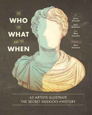 Who, the What, and the When : 65 Artists Illustrate the Secret Sidekicks of History: 65 Artists Illustrate the Secret Sidekicks of History