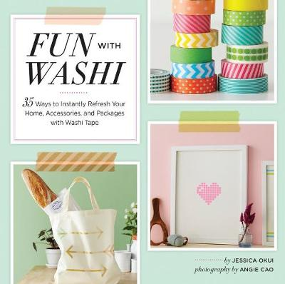 Fun With Washi: 35 Ways to Instantly Refresh Your Home, Accessories, and Packages with Washi Tape