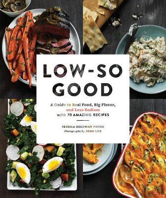 Low-So Good: A Guide to Real Food, Big Flavor, and Less Sodium with 70 Amazing Recipes
