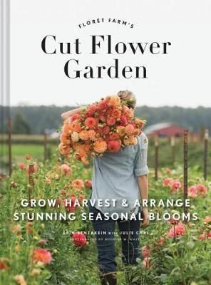 The Floret Farm's Cut Flower Garden: Grow, Harvest, and Arrange Stunning Seasonal Blooms
