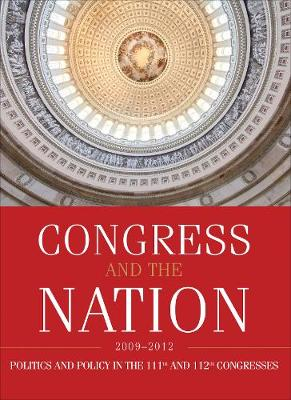 Congress and the Nation 2009-2012: Politics and Policy in the 111th and 112th Congresses