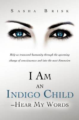 I Am an Indigo Child - Hear My Words: Help Us Transcend Humanity Through the Upcoming Change of Consciousness and Into the Next Dimension