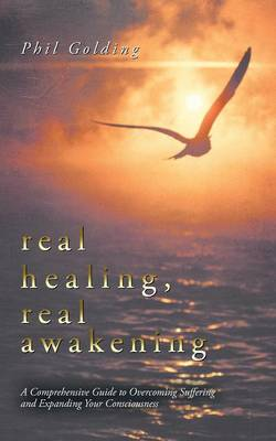 Real Healing, Real Awakening: A Comprehensive Guide to Overcoming Suffering and Expanding Your Consciousness