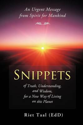 Snippets of Truth, Understanding, and Wisdom, for a New Way of Living on This Planet: An Urgent Message from Spirit for Mankind