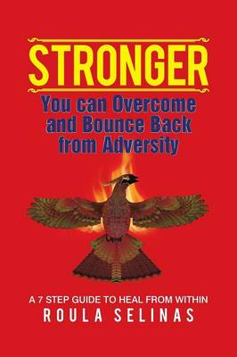 Stronger: You Can Overcome and Bounce Back from Adversity a 7 Step Guide to Heal from Within