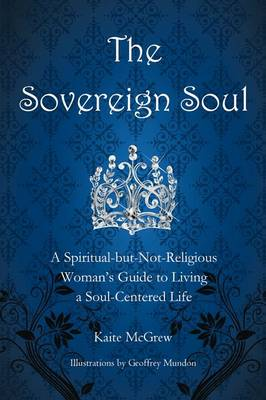 The Sovereign Soul: A Spiritual-But-Not-Religious Woman's Guide to Living a Soul-Centered Life