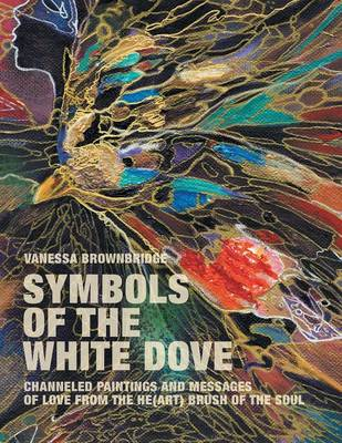 Symbols of the White Dove: Channeled Paintings and Messages of Love from the He(art) Brush of the Soul
