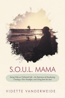 S.O.U.L. Mama: Seeing Only an Unlimited Life-An Experience of Awakening, Creating a New Paradigm, and Living from the Soul