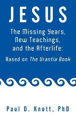 Jesus - The Missing Years, New Teachings & the Afterlife : Based on the Urantia Book