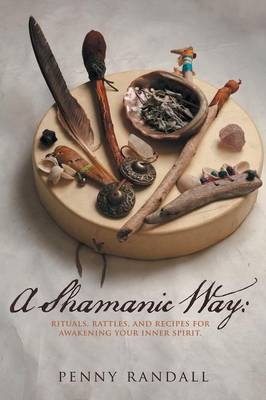 A Shamanic Way: Rituals, Rattles, and Recipes for Awakening Your Inner Spirit