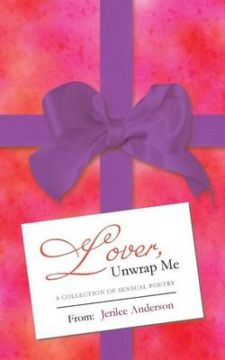 Lover, Unwrap Me: A Collection of Sensual Poetry